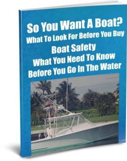 So You Want A Boat?-Know What to Look For Before You Buy-Boat Safety-What You Need To Know Before You Go In The Water
