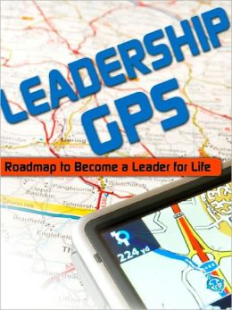 Leadership GPS: Roadmap to Become a Leader for Life
