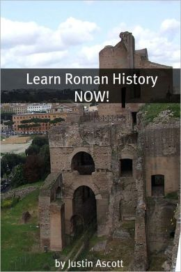 Learn Roman History NOW! A Newbie History Buff's Guide to Roman History!