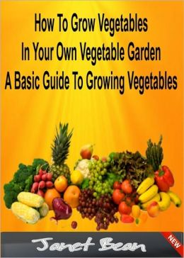 How To Grow Vegetables In Your Own Vegetable Garden A Basic Guide To Growing Vegetables
