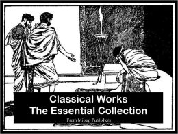 Classical Works: The essential collection (The Republic by Plato, Plays of Sophocles, Apology by Plato, Symposium by Plato, Anabasis by Xenophon, Phaedrus by Plato & more)