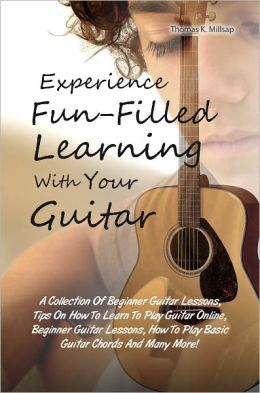 Experience Fun-Filled Learning With Your Guitar: A Collection Of Beginner Guitar Lessons, Tips On How To Learn To Play Guitar Online, Beginner Guitar Lessons, How To Play Basic Guitar Chords And Many More!
