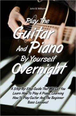 Play The Guitar And Piano By Yourself Overnight: A Step-By-Step Guide That Will Let You Learn How To Play A Piano, Learning How To Play Guitar And The Beginner Bass Lessons!