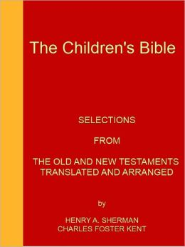 The Children's Bible -- ILLUSTRATED - [Selections From The Old And New Testaments - NOOK eBook classics with optimized navigation]