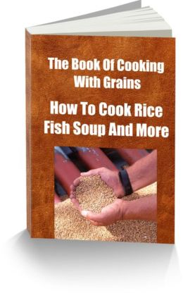 The Book Of Cooking With Grains-How To Cook Rice-Fish Soup And More