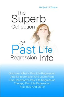 The Superb Collection Of Past Life Regression Info: Discover What Is Past Life Regression And Its Information And Learn From This Handbook's Past Life Regression Therapy, Past Life Regression Hypnosis And More!