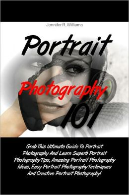 Portrait Photography 101: Grab This Ultimate Guide To Portrait Photography And Learn Superb Portrait Photography Tips, Amazing Portrait Photography Ideas, Easy Portrait Photography Techniques And Creative Portrait Photography!