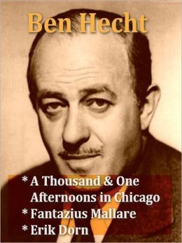 Ben Hecht — A Thousand and One Afternoons in Chicago, Fantazius Mallare, & Erik Dorn