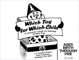 Which Toy for Which Child: A Consumer's Guide for Selecting Suitable Toys (Ages Birth Through Five)