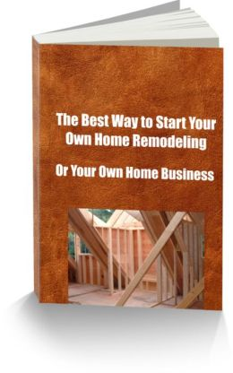 The Best Way To Start Your Own Home Remodeling Or Your Own Home Business
