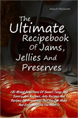 The Ultimate Recipebook Of Jams, Jellies And Preserves: 120 Mixed Selections Of Sweet, Tangy And Savory Jam Recipes, Jelly Recipes And Recipes For Preserves That You Can Make And Enjoy Anytime You Want To