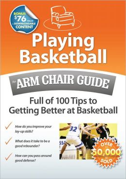Playing Basketball: An Arm Chair Guide Full of 100 Tips to Getting Better at Basketball