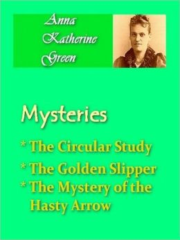 Anna Katherine Green - Mysteries Vol I - The Circular Study, The Golden Slipper, & The Mystery of the Hasty Arrow