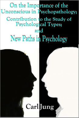 On the Importance of the Unconscious in Psychopathology; Contribution to the Study of Psychological Types; and New Paths in Psychology