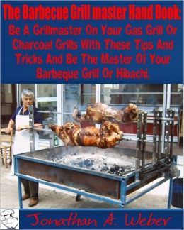 The Barbecue Grill master Hand Book: Be A Grillmaster On Your Gas Grill Or Charcoal Grills With These Tips And Tricks And Be The Master Of Your Barbeque Grill Or Hibachi