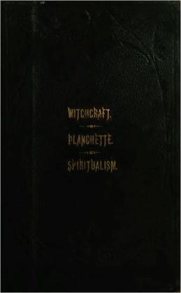 The Salem Witchcraft; The Planchette Mystery; Modern Spiritualism;
