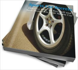 Sports Car Secrets: Discover How To Buy, Sell and Save Money On Your Sports Car