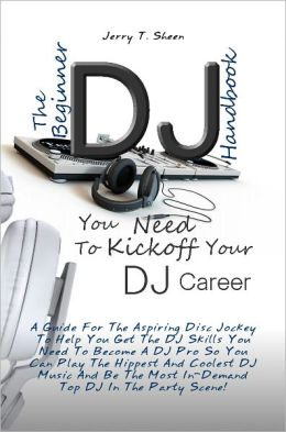 The Beginner DJ Handbook You Need To Kickoff Your DJ Career A Guide For The Aspiring Disc Jockey To Help You Get The DJ Skills You Need To Become A DJ Pro So You Can Play The Hippest And Coolest DJ Music And Be The Most In-Demand Top DJ In The Party Scene