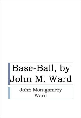Base-Ball, by John M. Ward