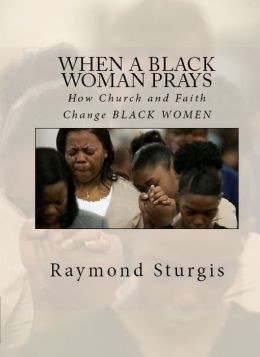 WHEN A BLACK WOMAN PRAYS: How Church and Faith Change BLACK WOMEN (Revised Edition)