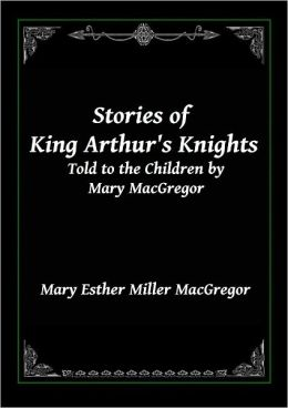 Stories of King Arthur's Knights: Told to the Children by Mary MacGregor