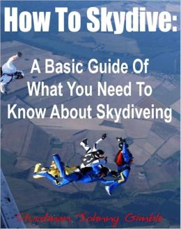 How To Skydive: A Basic Guide Of What You Need To Know About Skydiveing