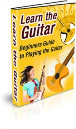 Learn The Guitar: Beginners Guide to Playing the Guitar