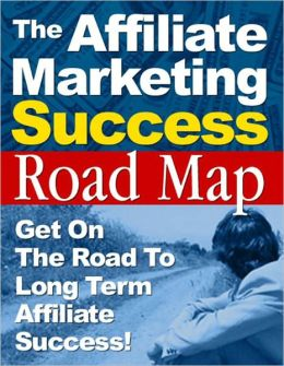 The Affiliate Marketing Success Roadmap - Get On The Road To Long Term Affiliate Success