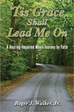 'Tis Grace Shall Lead Me On: A Hearing-Impaired Man's Journey by Faith