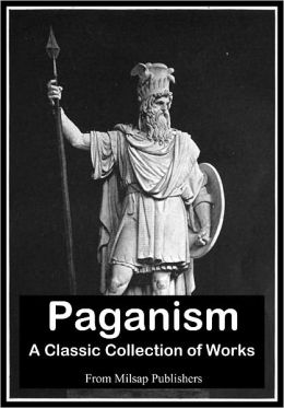 Paganism: A Collection of Classic Works (Nook edition, includes witches, tribes of Borneo, Pantheism, Astral Worship, Religions of Ancient China, Ancient Greece, Ancient Celts and more)