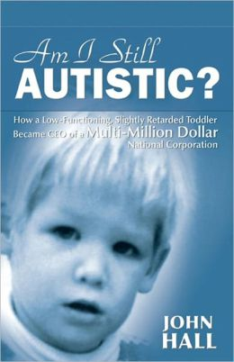 AM I STILL AUTISTIC? How a Low-Functioning, Slightly Retarded Toddler Became CEO of a Multi-Million Dollar National Corporation