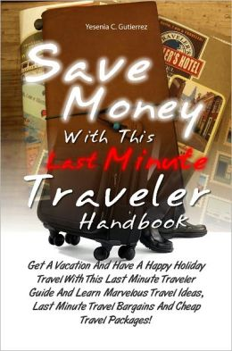 Save Money With This Last Minute Traveler Handbook: Get A Vacation And Have A Happy Holiday Travel With This Last Minute Traveler Guide And Learn Marvelous Travel Ideas, Last Minute Travel Bargains And Cheap Travel Packages!