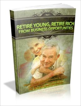 Retire Young, Retire Rich From Business Opportunities - Discover The Most Prominent Business Opportunities And Methods In The 80's, 90's And 21st Century