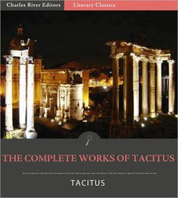 The Complete Works of Tacitus: The Annals, Histories, Germania, Agricola, and Dialogue Concerning Oratory (Illustrated with TOC and Original Commentary)
