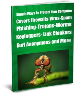 Simple Ways To Protect Your Computer Covers Firewalls-Virus-Spam-Phishing-Trojans-Worms- -Keyloggers- Link Cloakers-Surf Anonymous and More