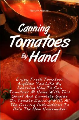 Canning Tomatoes By Hand: Enjoy Fresh Tomatoes Anytime You Like By Learning How To Can Tomatoes At Home With This Short And Complete Guide On Tomato Canning With All The Canning Instructions To Help The New Homemaker