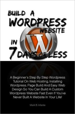 Build A Wordpress Website In 7 Days Or Less A Beginner's Step By Step Wordpress Tutorial On Web Hosting, Installing Wordpress, Page Build And Easy Web Design So You Can Build A Custom Wordpress Website Fast Even If You've Never Built A Website In Y
