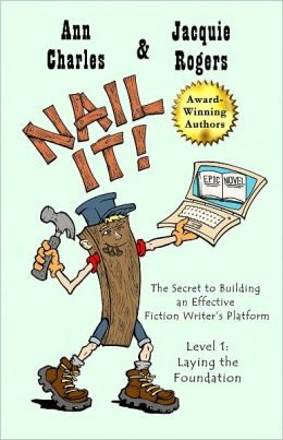 Nail It! The Secret to Building an Effective Fiction Writer's Platform, Level 1: Laying the Foundation