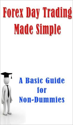Forex Day Trading Made Simple: A Basic Guide for Non-Dummies