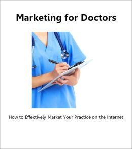 Marketing for Doctors: How to Effectively Market Your Medical Practice on the Internet