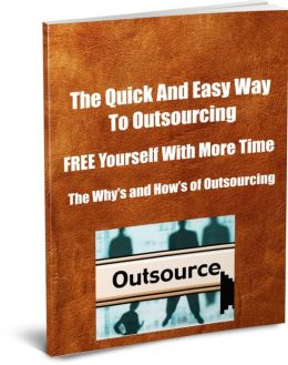 The Quick And Easy Way To Outsourcing-FREE Yourself with More Time-The Why's and How's Of Outsourceing