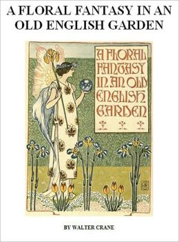 Walter Crane's A Floral Fantasy in an Old English Garden [Illustrated]