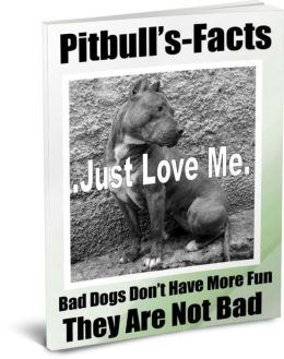 Pitbull's-Facts- Bad Dogs Don't Have More Fun-They Are Not Bad-They Get A Bad Rap-What You Need To Know Before You Buy