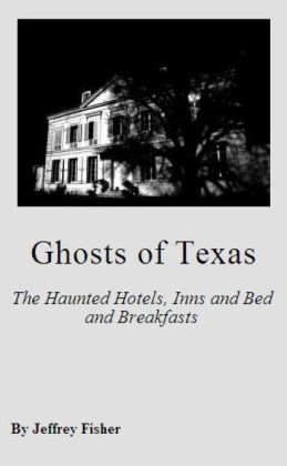 Ghosts of Texas: The Haunted Hotels, Inns and Bed and Breakfasts