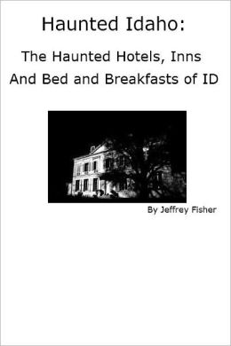 Haunted Idaho: The Haunted Hotels, Inns and Bed and Breakfasts of ID