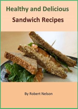 Healthy and Delicious Sandwich Recipes: The Collection of 400+ Wonderful Sandwich Cookbook