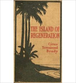The Island Of Regeneration: A Romance/Literature Classic By Cyrus Townsend Brady! AAA+++