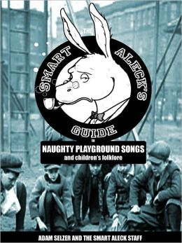 The Smart Aleck's Guide to Naughty Playground Songs and Children's Folklore