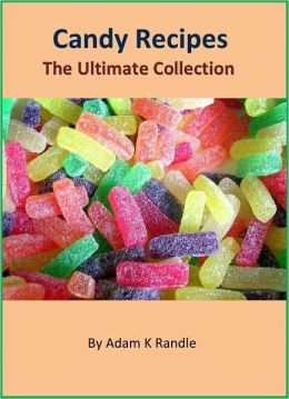 Candy Recipes - The Ultimate Collection of 300+ Delicious Candy Recipes Cookbook