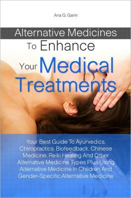 Alternative Medicines To Enhance Your Medical Treatments:Your Best Guide To Ayurvedics, Chiropractics, Biofeedback, Chinese Medicine, Reiki Healing And Other Alternative Medicine Types Plus Using Alternative Medicine In Children And Gender-Specific Alter
